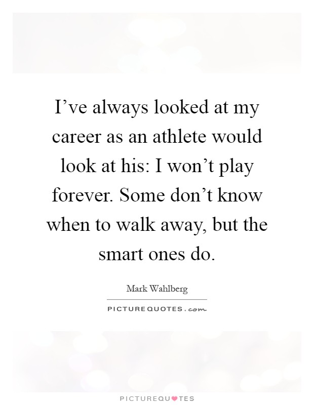 I've always looked at my career as an athlete would look at his: I won't play forever. Some don't know when to walk away, but the smart ones do Picture Quote #1
