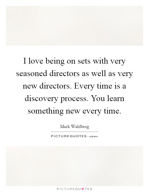I love being on sets with very seasoned directors as well as very new directors. Every time is a discovery process. You learn something new every time Picture Quote #1