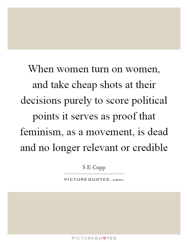 When women turn on women, and take cheap shots at their decisions purely to score political points it serves as proof that feminism, as a movement, is dead and no longer relevant or credible Picture Quote #1