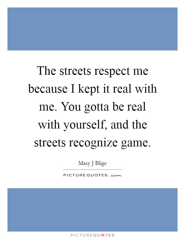 The streets respect me because I kept it real with me. You gotta be real with yourself, and the streets recognize game Picture Quote #1