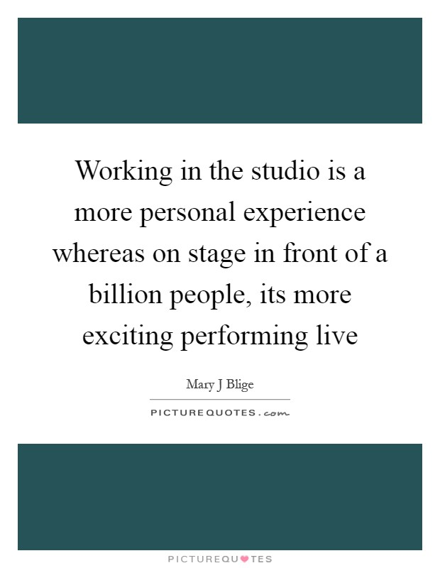 Working in the studio is a more personal experience whereas on stage in front of a billion people, its more exciting performing live Picture Quote #1