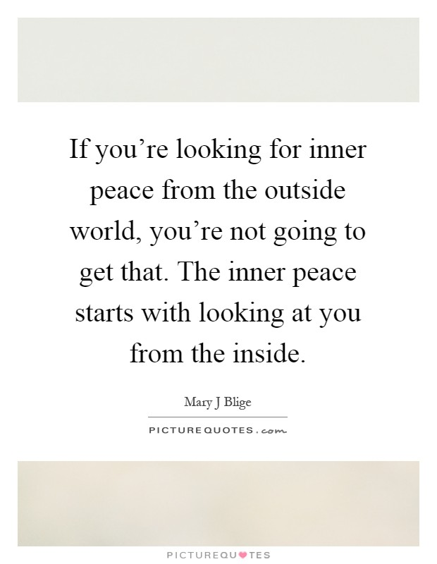 If you're looking for inner peace from the outside world, you're not going to get that. The inner peace starts with looking at you from the inside Picture Quote #1
