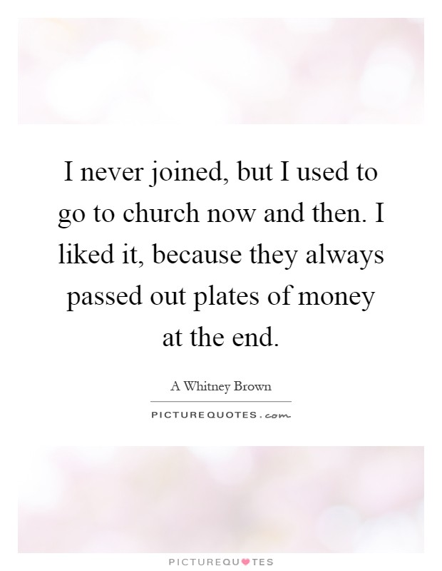 I never joined, but I used to go to church now and then. I liked it, because they always passed out plates of money at the end Picture Quote #1