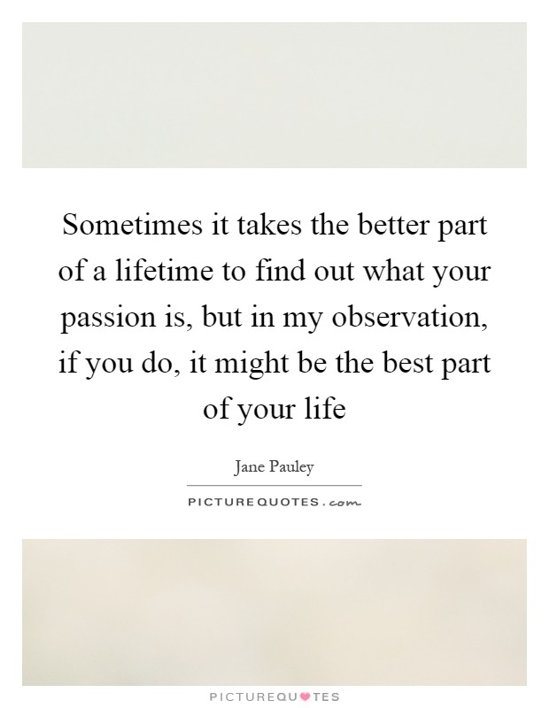 Sometimes it takes the better part of a lifetime to find out what your passion is, but in my observation, if you do, it might be the best part of your life Picture Quote #1