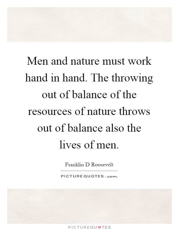 Men and nature must work hand in hand. The throwing out of balance of the resources of nature throws out of balance also the lives of men Picture Quote #1