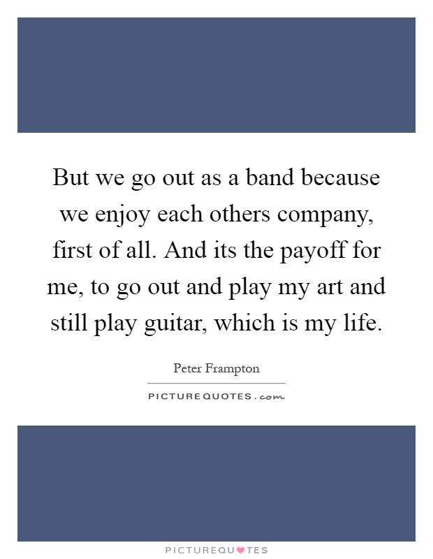 But we go out as a band because we enjoy each others company, first of all. And its the payoff for me, to go out and play my art and still play guitar, which is my life Picture Quote #1