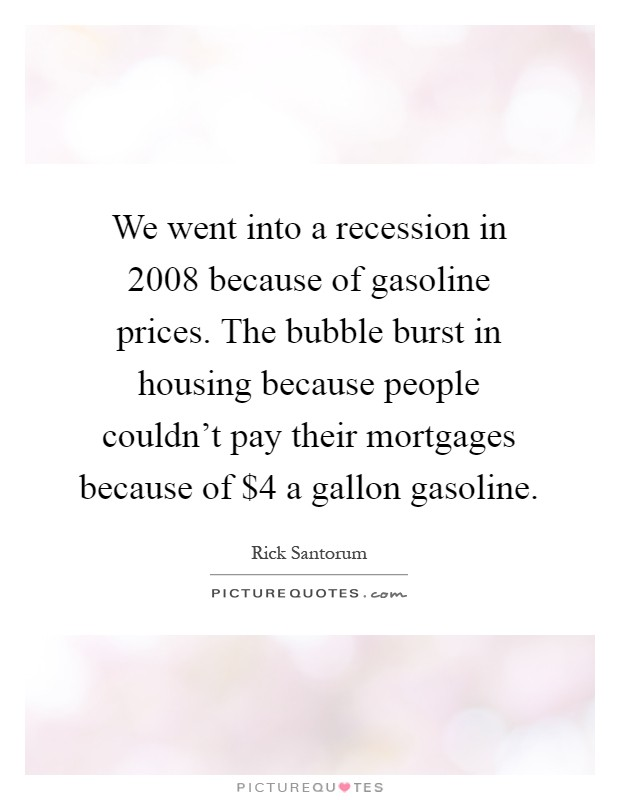 We went into a recession in 2008 because of gasoline prices. The bubble burst in housing because people couldn't pay their mortgages because of $4 a gallon gasoline Picture Quote #1