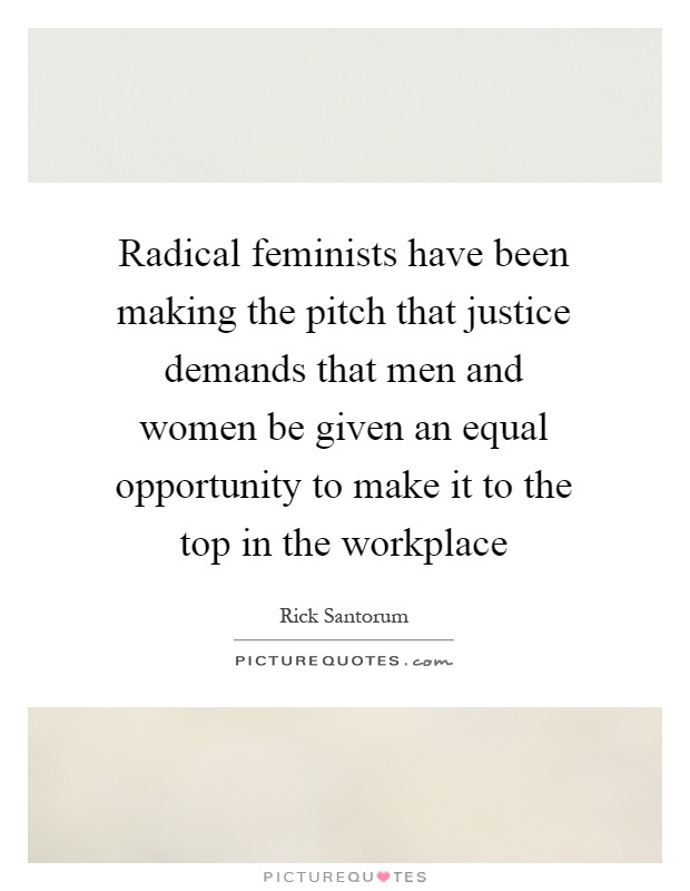 Radical feminists have been making the pitch that justice demands that men and women be given an equal opportunity to make it to the top in the workplace Picture Quote #1