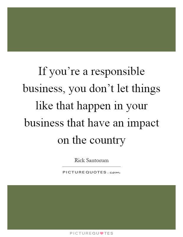 If you're a responsible business, you don't let things like that happen in your business that have an impact on the country Picture Quote #1