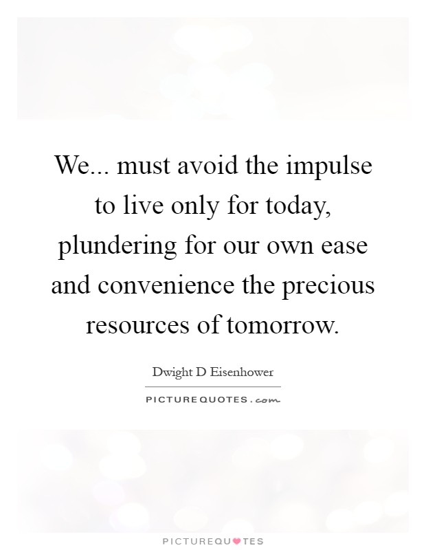 We... must avoid the impulse to live only for today, plundering for our own ease and convenience the precious resources of tomorrow Picture Quote #1
