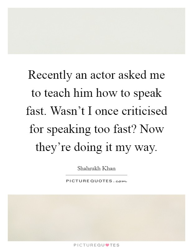 Recently an actor asked me to teach him how to speak fast. Wasn't I once criticised for speaking too fast? Now they're doing it my way Picture Quote #1
