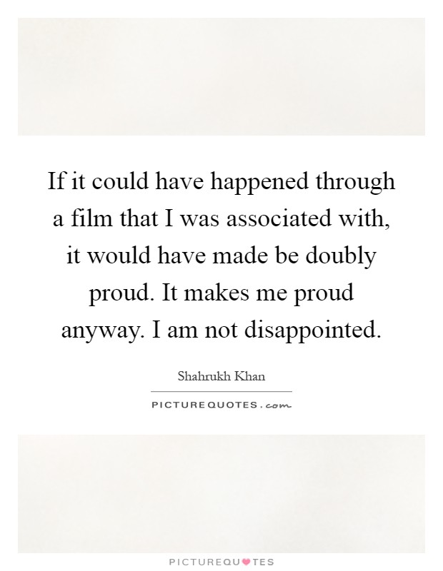If it could have happened through a film that I was associated with, it would have made be doubly proud. It makes me proud anyway. I am not disappointed Picture Quote #1