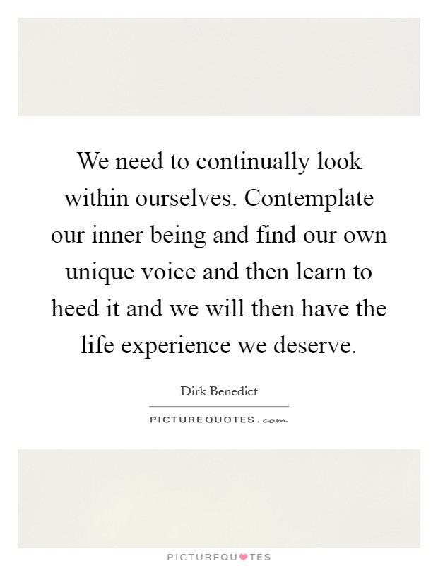 We need to continually look within ourselves. Contemplate our inner being and find our own unique voice and then learn to heed it and we will then have the life experience we deserve Picture Quote #1