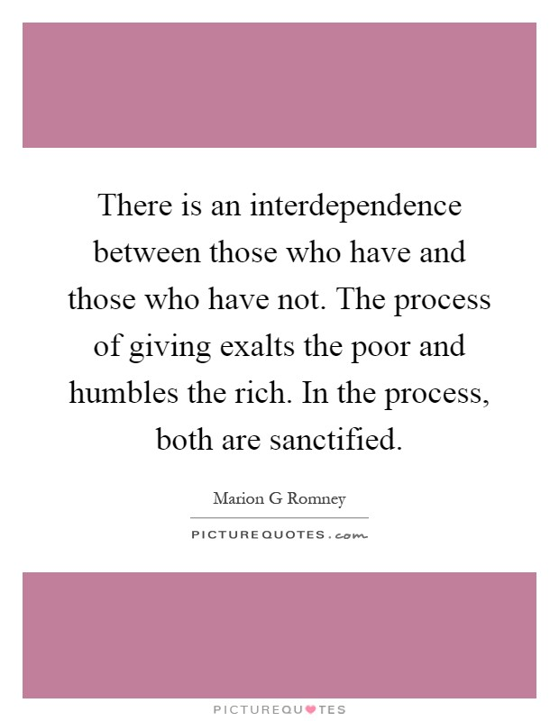 There is an interdependence between those who have and those who have not. The process of giving exalts the poor and humbles the rich. In the process, both are sanctified Picture Quote #1