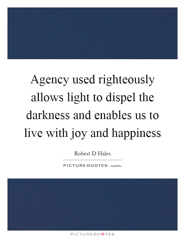 Agency used righteously allows light to dispel the darkness and enables us to live with joy and happiness Picture Quote #1