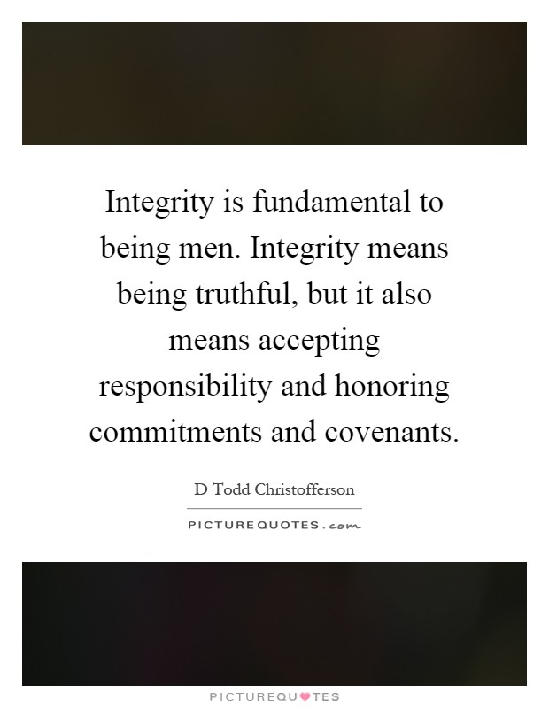 Integrity is fundamental to being men. Integrity means being truthful, but it also means accepting responsibility and honoring commitments and covenants Picture Quote #1