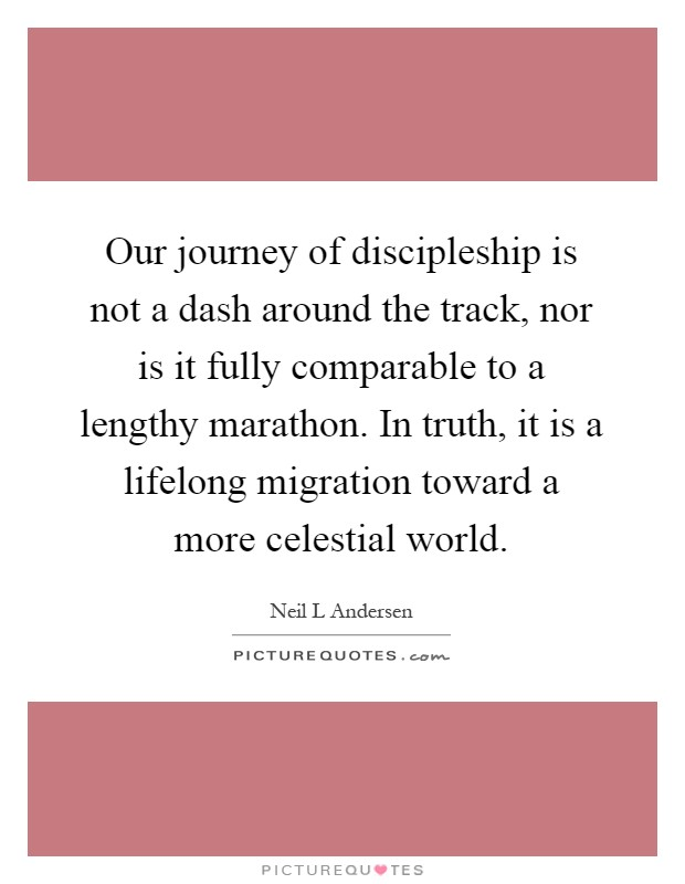 Our journey of discipleship is not a dash around the track, nor is it fully comparable to a lengthy marathon. In truth, it is a lifelong migration toward a more celestial world Picture Quote #1