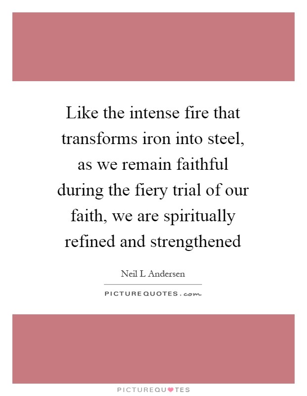 Like the intense fire that transforms iron into steel, as we remain faithful during the fiery trial of our faith, we are spiritually refined and strengthened Picture Quote #1