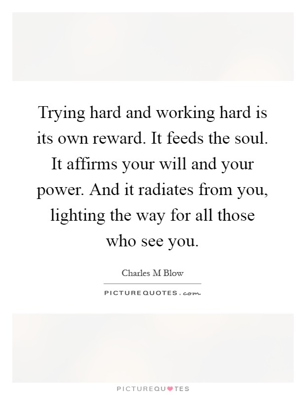 Trying hard and working hard is its own reward. It feeds the soul. It affirms your will and your power. And it radiates from you, lighting the way for all those who see you Picture Quote #1