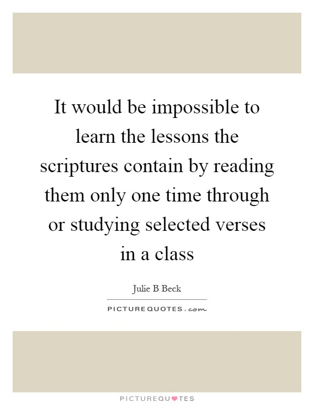 It would be impossible to learn the lessons the scriptures contain by reading them only one time through or studying selected verses in a class Picture Quote #1