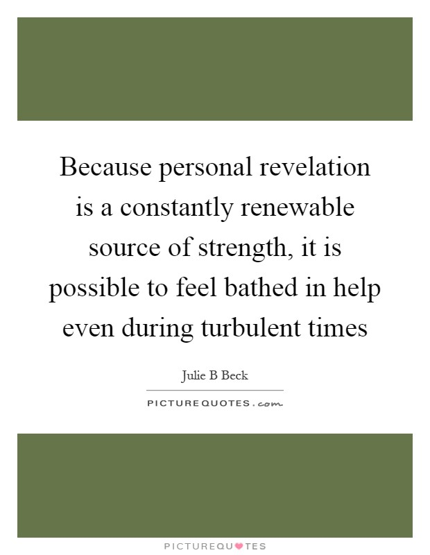 Because personal revelation is a constantly renewable source of strength, it is possible to feel bathed in help even during turbulent times Picture Quote #1