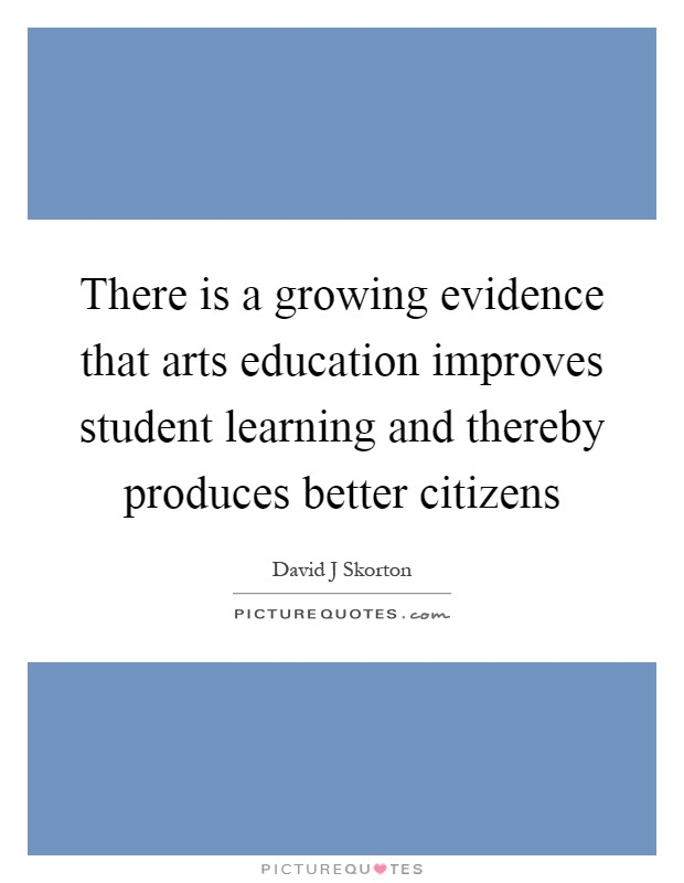 There is a growing evidence that arts education improves student learning and thereby produces better citizens Picture Quote #1