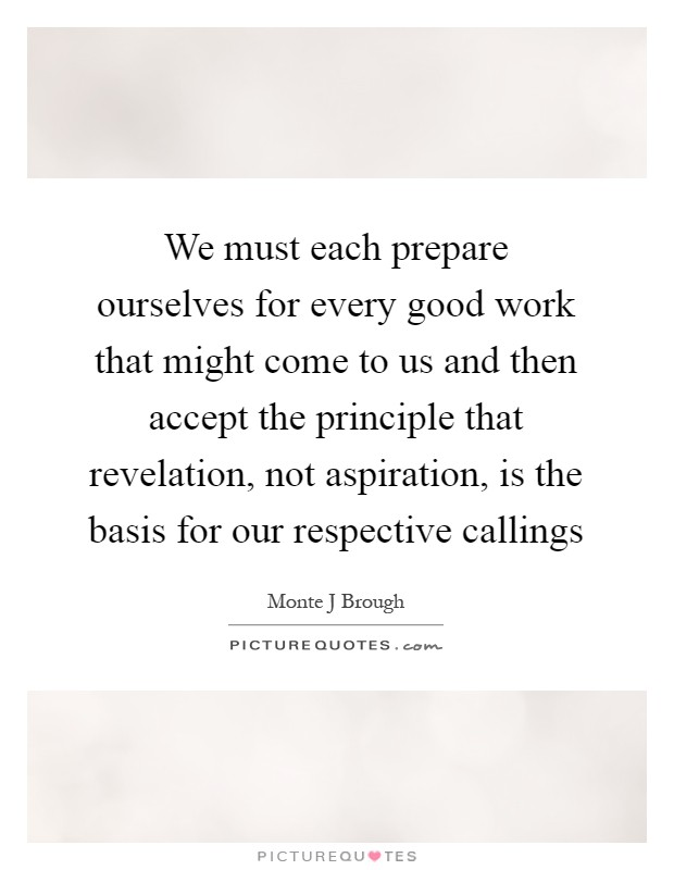 We must each prepare ourselves for every good work that might come to us and then accept the principle that revelation, not aspiration, is the basis for our respective callings Picture Quote #1