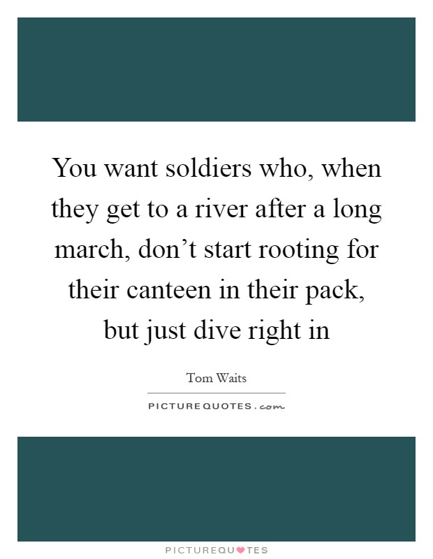 You want soldiers who, when they get to a river after a long march, don't start rooting for their canteen in their pack, but just dive right in Picture Quote #1