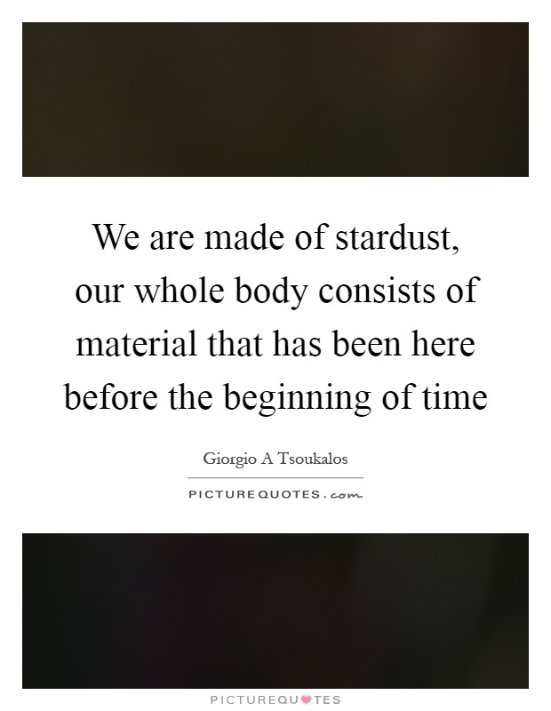 We are made of stardust, our whole body consists of material that has been here before the beginning of time Picture Quote #1