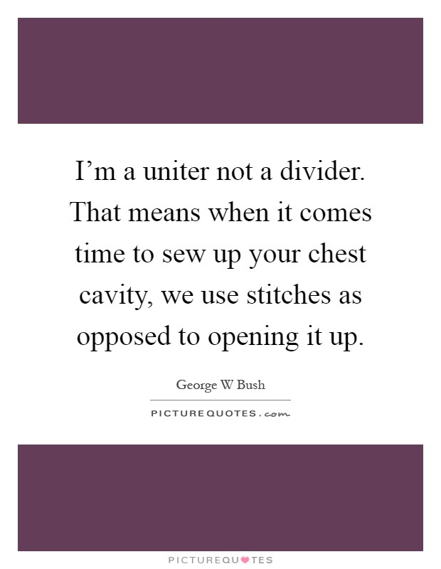 I'm a uniter not a divider. That means when it comes time to sew up your chest cavity, we use stitches as opposed to opening it up Picture Quote #1