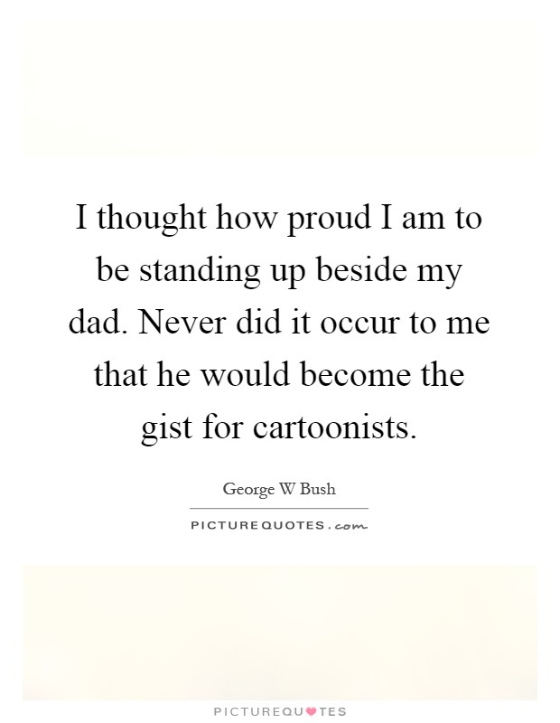 I thought how proud I am to be standing up beside my dad. Never did it occur to me that he would become the gist for cartoonists Picture Quote #1