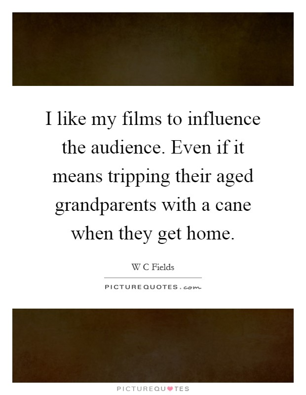 I like my films to influence the audience. Even if it means tripping their aged grandparents with a cane when they get home Picture Quote #1