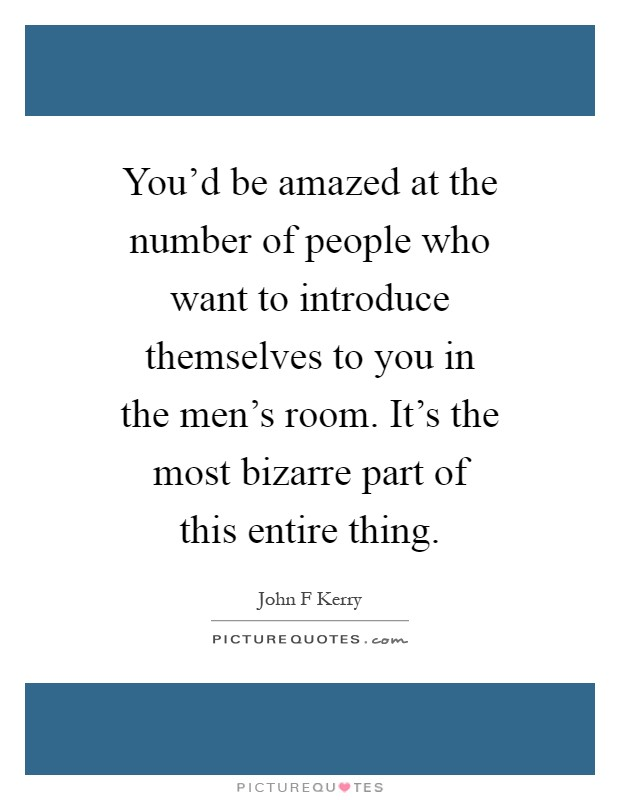 You'd be amazed at the number of people who want to introduce themselves to you in the men's room. It's the most bizarre part of this entire thing Picture Quote #1
