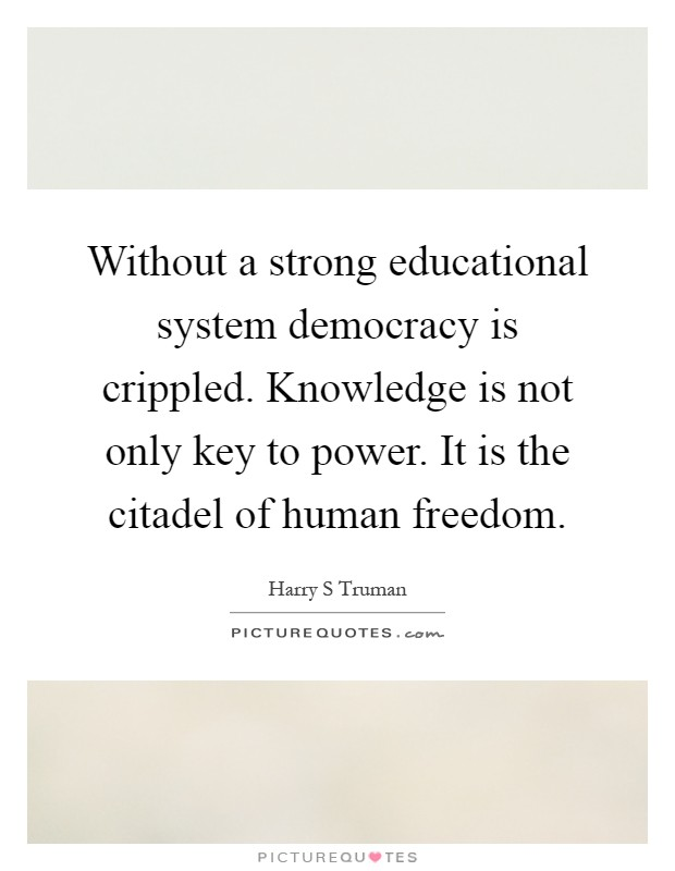 Without a strong educational system democracy is crippled. Knowledge is not only key to power. It is the citadel of human freedom Picture Quote #1