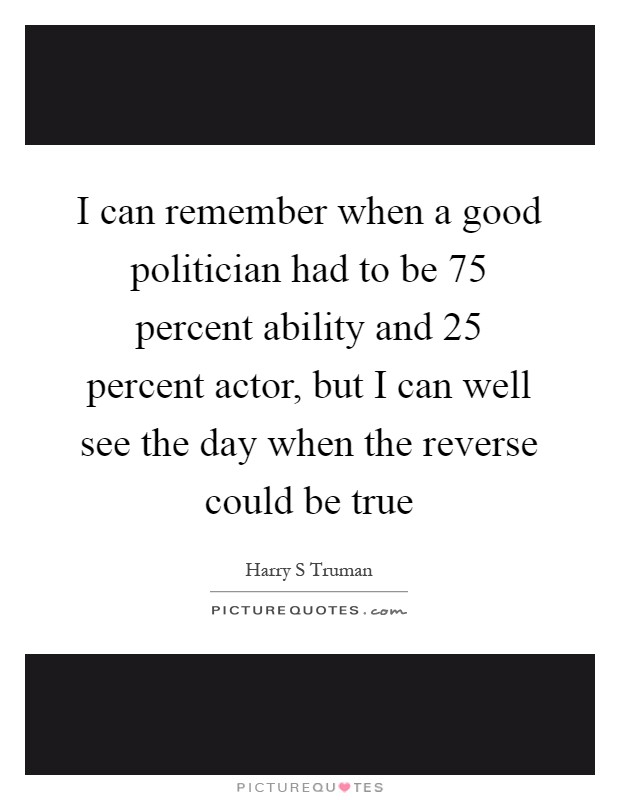I can remember when a good politician had to be 75 percent ability and 25 percent actor, but I can well see the day when the reverse could be true Picture Quote #1
