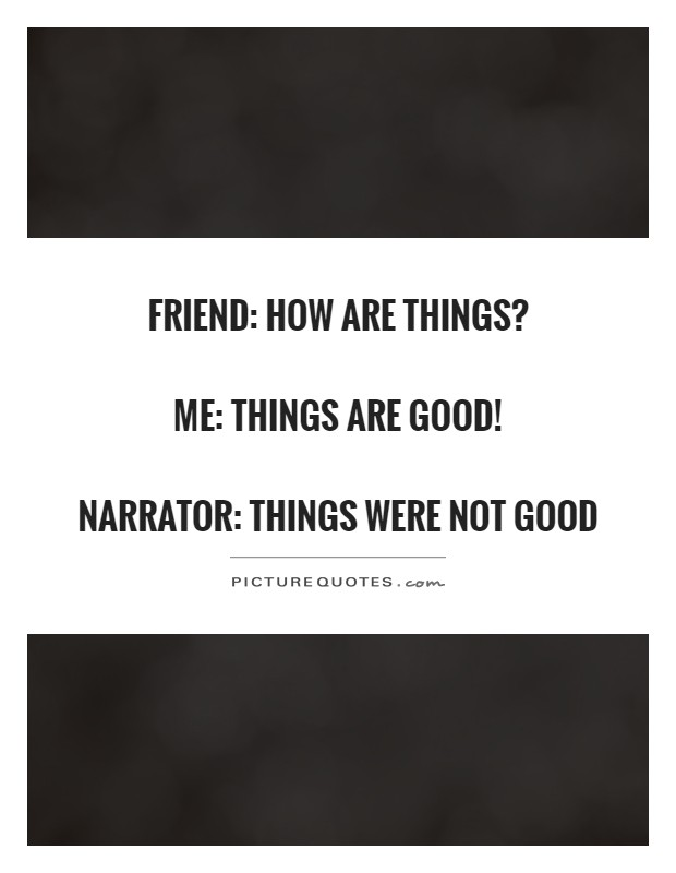 Friend: how are things?  me: things are good!  narrator: things were not good Picture Quote #1