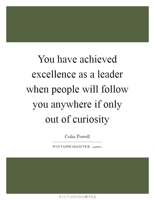 You have achieved excellence as a leader when people will follow you anywhere if only out of curiosity Picture Quote #1
