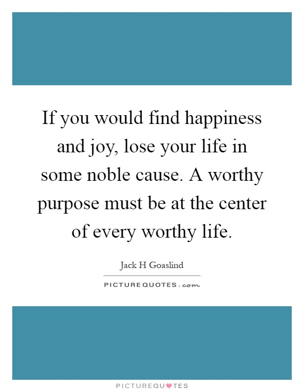 If you would find happiness and joy, lose your life in some noble cause. A worthy purpose must be at the center of every worthy life Picture Quote #1