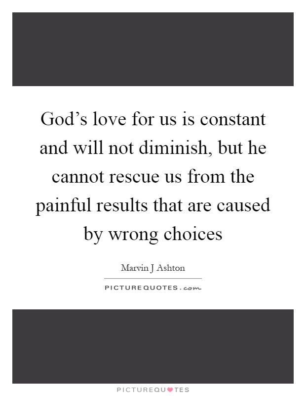 God's love for us is constant and will not diminish, but he cannot rescue us from the painful results that are caused by wrong choices Picture Quote #1