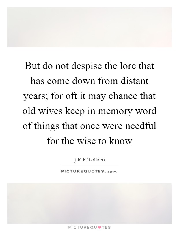 But do not despise the lore that has come down from distant years; for oft it may chance that old wives keep in memory word of things that once were needful for the wise to know Picture Quote #1