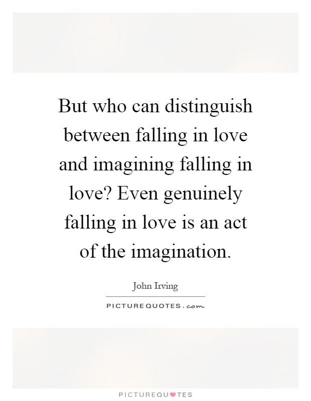 But who can distinguish between falling in love and imagining falling in love? Even genuinely falling in love is an act of the imagination Picture Quote #1