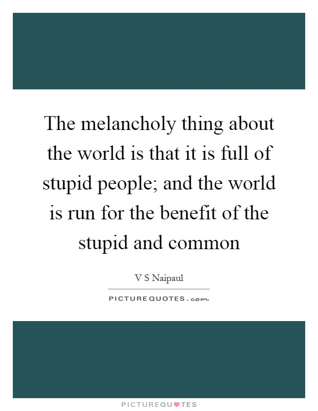 The melancholy thing about the world is that it is full of stupid people; and the world is run for the benefit of the stupid and common Picture Quote #1