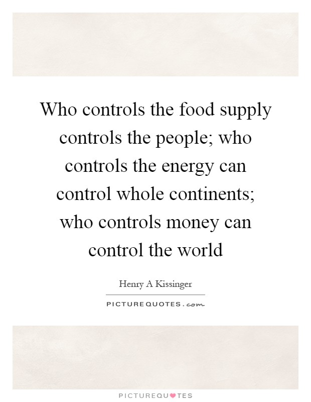 Who controls the food supply controls the people; who controls the energy can control whole continents; who controls money can control the world Picture Quote #1