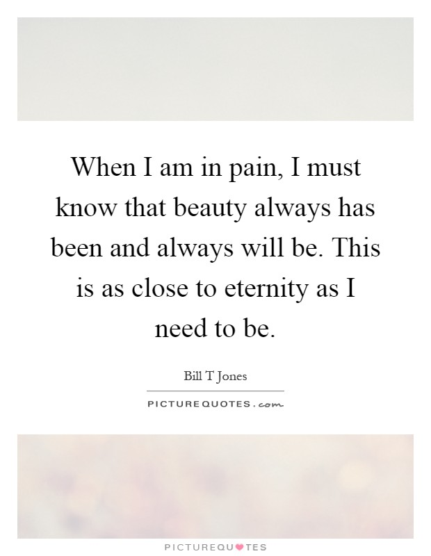 When I am in pain, I must know that beauty always has been and always will be. This is as close to eternity as I need to be Picture Quote #1