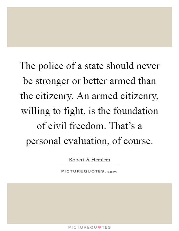 The police of a state should never be stronger or better armed than the citizenry. An armed citizenry, willing to fight, is the foundation of civil freedom. That's a personal evaluation, of course Picture Quote #1