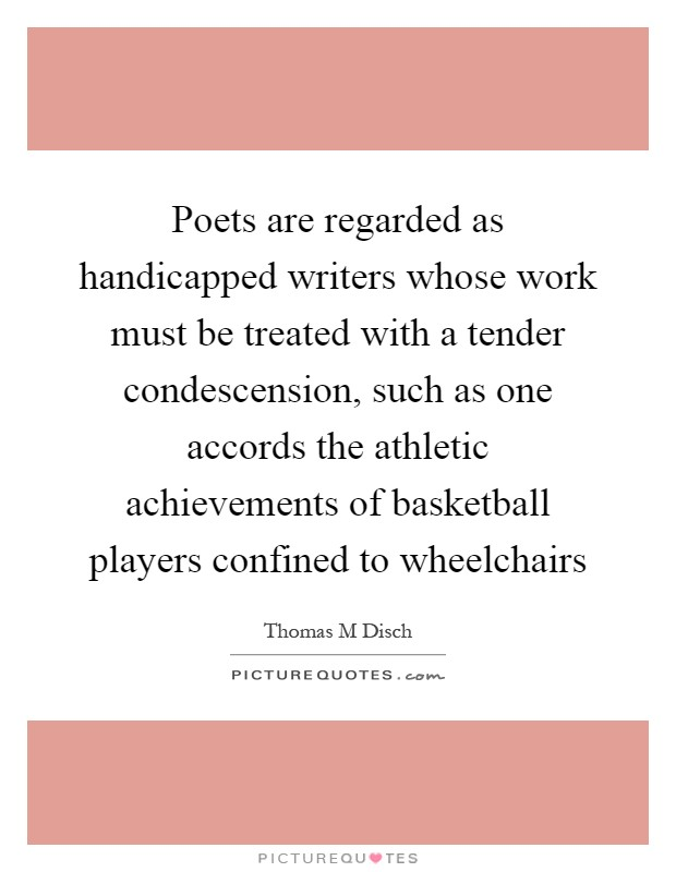 Poets are regarded as handicapped writers whose work must be treated with a tender condescension, such as one accords the athletic achievements of basketball players confined to wheelchairs Picture Quote #1