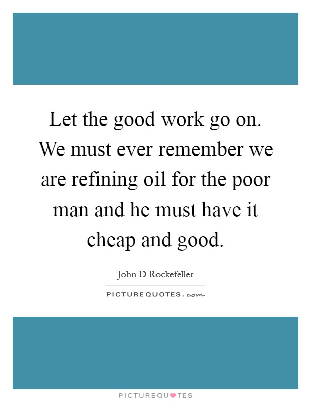 Let the good work go on. We must ever remember we are refining oil for the poor man and he must have it cheap and good Picture Quote #1