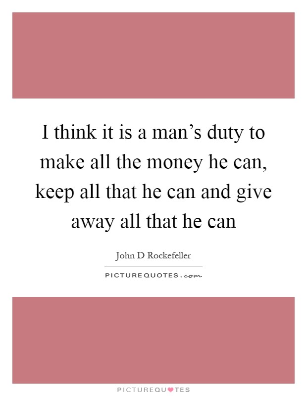 I think it is a man's duty to make all the money he can, keep all that he can and give away all that he can Picture Quote #1