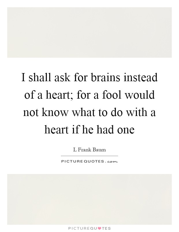 I shall ask for brains instead of a heart; for a fool would not know what to do with a heart if he had one Picture Quote #1
