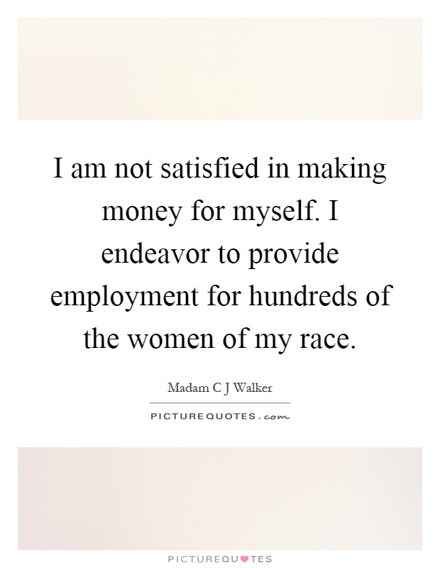 I am not satisfied in making money for myself. I endeavor to provide employment for hundreds of the women of my race Picture Quote #1